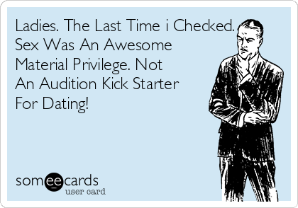 Ladies. The Last Time i Checked. Sex Was An Awesome Material Privilege. Not An Audition Kick Starter For Dating!