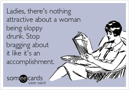 Ladies, there's nothing attractive about a woman being sloppy drunk. Stop bragging about it like it's an accomplishment.