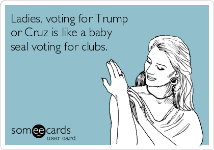 Ladies, voting for Trump or Cruz is like a baby seal voting for clubs.