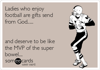 Ladies who enjoy football are gifts send from God......   and deserve to be like the MVP of the super bowel....
