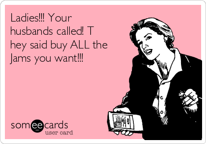 Ladies!!! Your husbands called! T hey said buy ALL the Jams you want!!!
