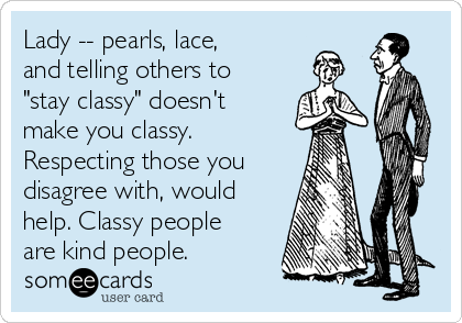 """Lady -- pearls, lace, and telling others to """"stay classy"""" doesn't make you classy. Respecting those you disagree with, would help. Classy people are kind people."""