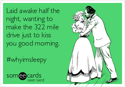 Laid awake half the night, wanting to make the 322 mile drive just to kiss you good morning.  #whyimsleepy