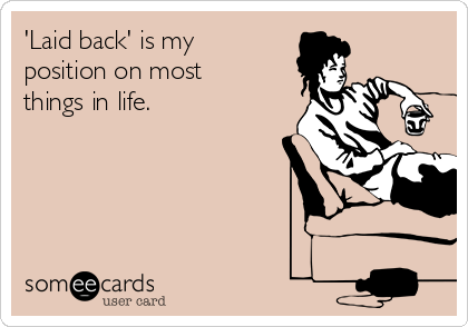 'Laid back' is my position on most things in life.