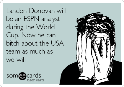 Landon Donovan will be an ESPN analyst during the World Cup. Now he can bitch about the USA team as much as we will.