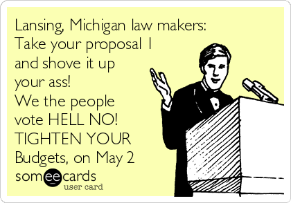 Lansing, Michigan law makers: Take your proposal 1 and shove it up your ass! We the people vote HELL NO! TIGHTEN YOUR Budgets, on May 2