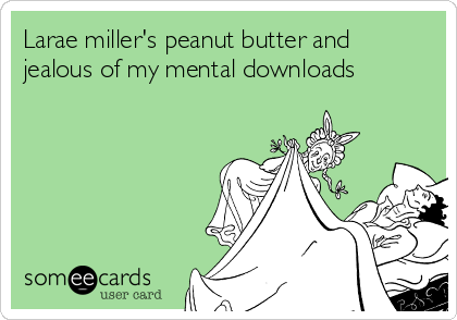 Larae miller's peanut butter and jealous of my mental downloads