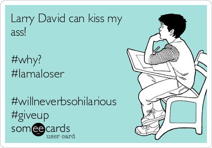 Larry David can kiss my ass!  #why? #Iamaloser  #willneverbsohilarious #giveup