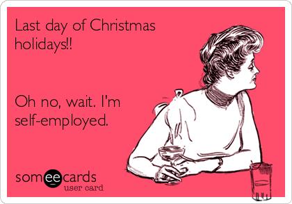 Last day of Christmas holidays!!   Oh no, wait. I'm self-employed.