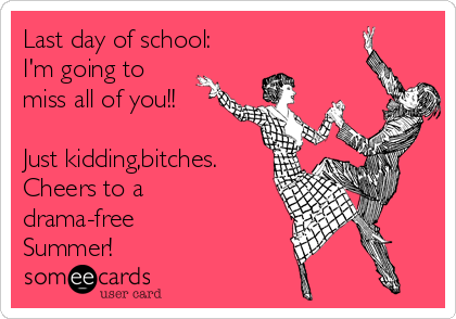 Last day of school: I'm going to miss all of you!!  Just kidding,bitches. Cheers to a drama-free Summer!