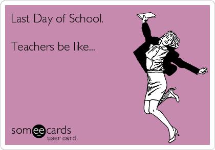 Last Day of School.  Teachers be like...