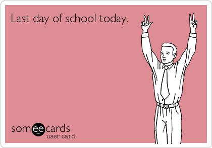 Last day of school today.