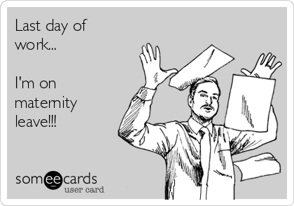 Last Day Of Work Im On Maternity Leave Pregnancy Ecard
