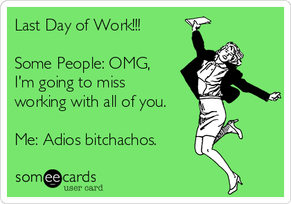 Last Day of Work!!!  Some People: OMG, I'm going to miss working with all of you.  Me: Adios bitchachos.