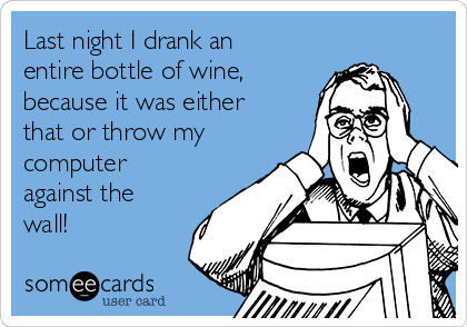 Last night I drank an entire bottle of wine, because it was either that or throw my computer against the wall!