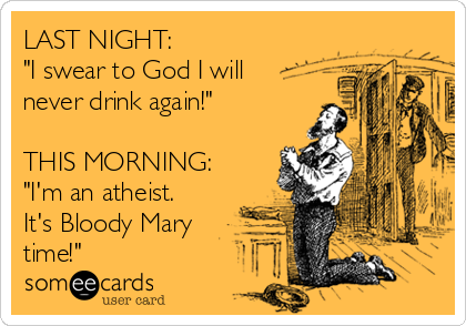 """LAST NIGHT: """"I swear to God I will never drink again!""""  THIS MORNING: """"I'm an atheist. It's Bloody Mary time!"""""""