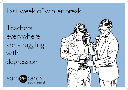 Last week of winter break...  Teachers everywhere are struggling with depression.