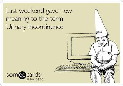Last weekend gave new  meaning to the term Urinary Incontinence