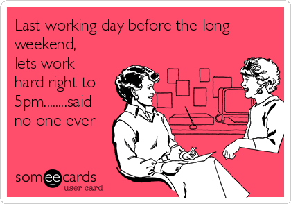 Last working day before the long weekend, lets work hard right to 5pm........said no one ever