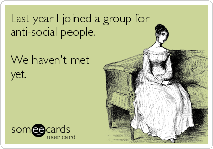 Last year I joined a group for anti-social people.  We haven't met yet.