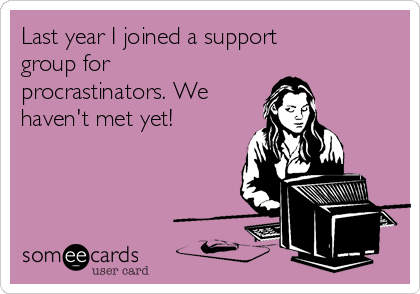 Last year I joined a support group for procrastinators. We haven't met yet!