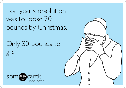Last year's resolution was to loose 20 pounds by Christmas.   Only 30 pounds to go.
