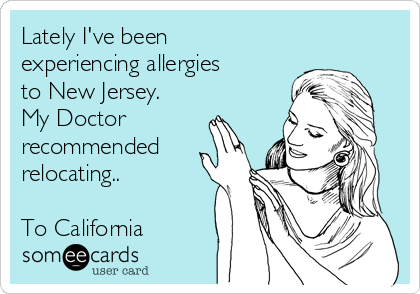 Lately I've been experiencing allergies to New Jersey. My Doctor recommended relocating..  To California