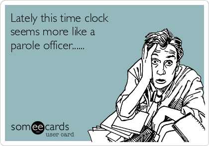 Lately this time clock seems more like a parole officer......