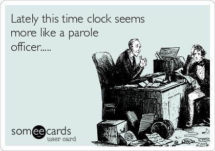 Lately this time clock seems more like a parole officer.....