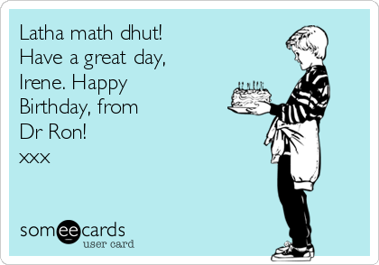 Latha math dhut! Have a great day, Irene. Happy Birthday, from Dr Ron! xxx