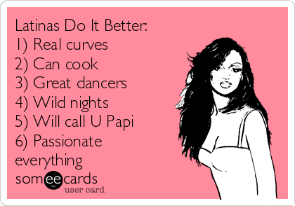 Latinas Do It Better: 1) Real curves 2) Can cook          3) Great dancers 4) Wild nights 5) Will call U Papi 6) Passionate everything