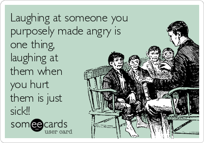 Laughing at someone you purposely made angry is one thing, laughing at them when you hurt them is just sick!!
