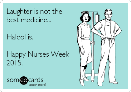 Laughter is not the  best medicine...  Haldol is.   Happy Nurses Week 2015.