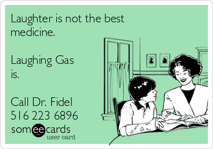 Laughter is not the best medicine.  Laughing Gas is.  Call Dr. Fidel 516 223 6896