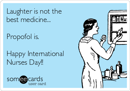 Laughter is not the best medicine...  Propofol is.  Happy International Nurses Day!!