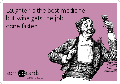 Laughter is the best medicine but wine gets the job done faster.