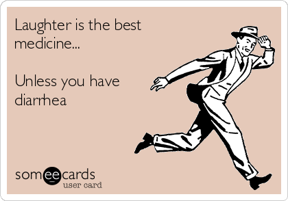 Laughter is the best medicine... Unless you have diarrhea.