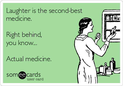 Laughter is the second-best medicine.  Right behind, you know...  Actual medicine.