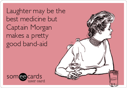 Laughter may be the best medicine but Captain Morgan makes a pretty good band-aid