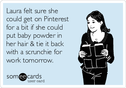 Laura felt sure she could get on Pinterest for a bit if she could put baby powder in her hair & tie it back with a scrunchie for work tomorrow.