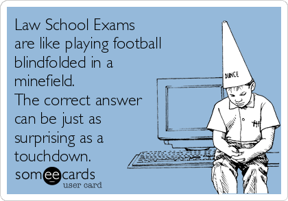 Law School Exams are like playing football blindfolded in a minefield.  The correct answer can be just as surprising as a touchdown.