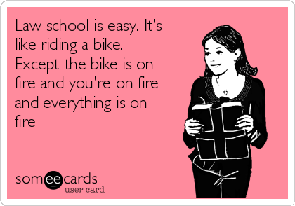 Law school is easy. It's like riding a bike. Except the bike is on fire and you're on fire and everything is on fire