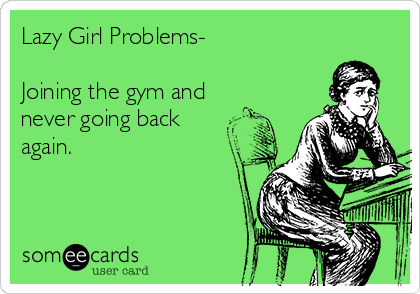Lazy Girl Problems-  Joining the gym and never going back  again.