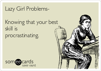 Lazy Girl Problems-  Knowing that your best    skill is procrastinating.