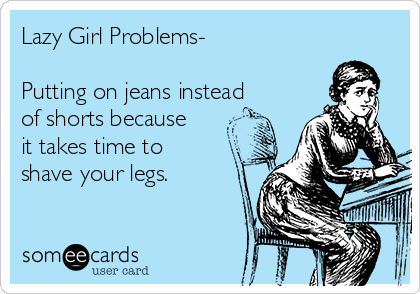 Lazy Girl Problems-  Putting on jeans instead of shorts because it takes time to shave your legs.