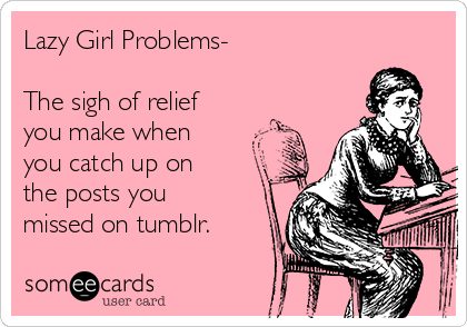 Lazy Girl Problems The Sigh Of Relief You Make When You Catch Up On