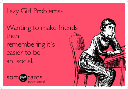 Lazy Girl Problems-  Wanting to make friends then remembering it's easier to be antisocial.