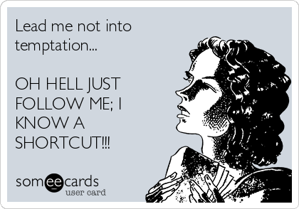 Lead me not into temptation...  OH HELL JUST FOLLOW ME; I KNOW A SHORTCUT!!!