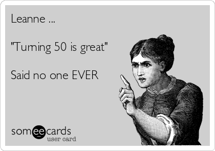 """Leanne ...  """"Turning 50 is great""""   Said no one EVER"""