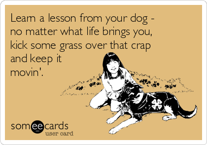 Learn a lesson from your dog - no matter what life brings you, kick some grass over that crap and keep it movin'.